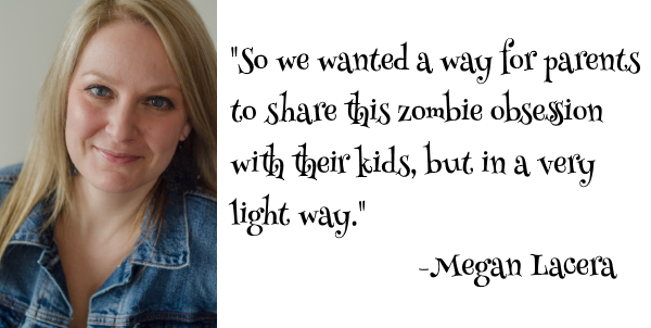 """Megan Lacera, """"So we wanted a way for parents to share this zombie obsession with their kids, but in a very light way."""""""