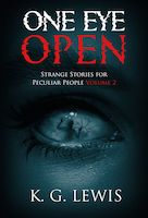 One Eye Open: Strange Stories for Peculiar People Volume 2 by K.G. Lewis