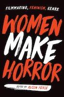 Women Make Horror: Filmmaking, Feminism, Genre  Alison Peirse